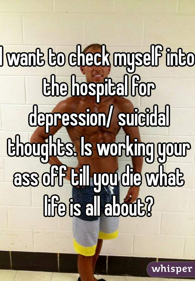 I want to check myself into the hospital for depression/ suicidal thoughts. Is working your ass off till you die what life is all about?