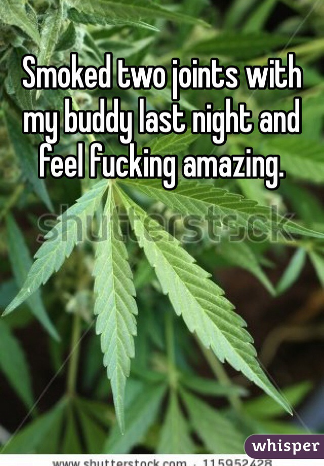 Smoked two joints with my buddy last night and feel fucking amazing.