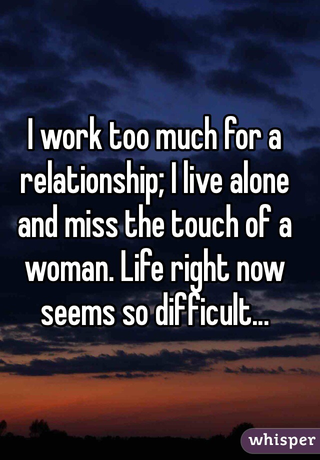 I work too much for a relationship; I live alone and miss the touch of a woman. Life right now seems so difficult...