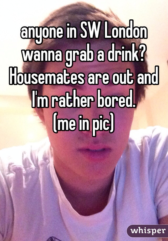 anyone in SW London wanna grab a drink? Housemates are out and I'm rather bored. (me in pic)