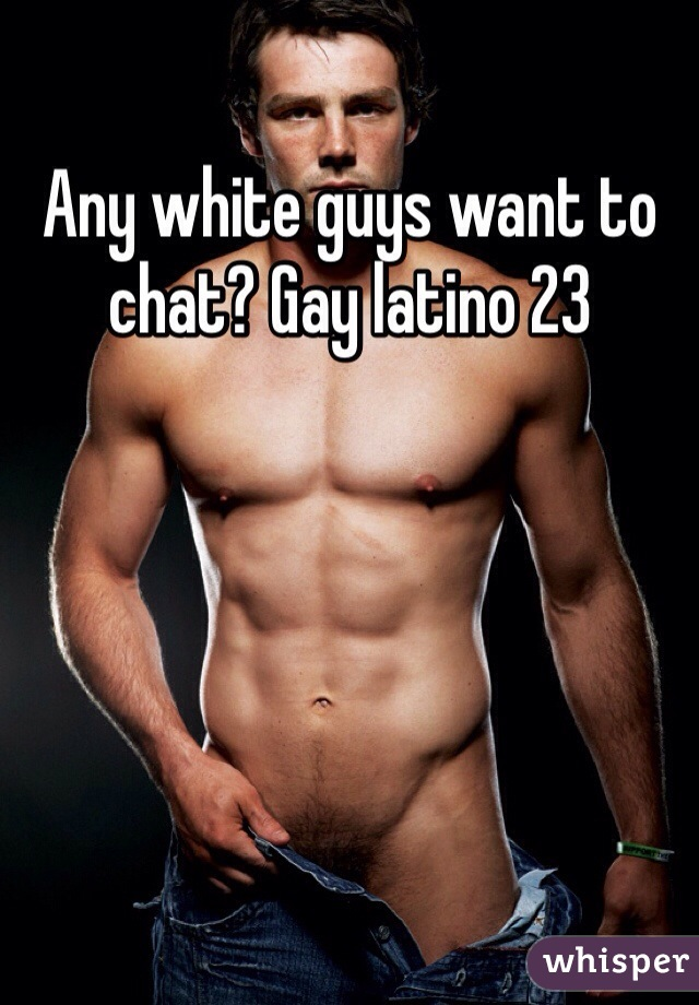 Any white guys want to chat? Gay latino 23