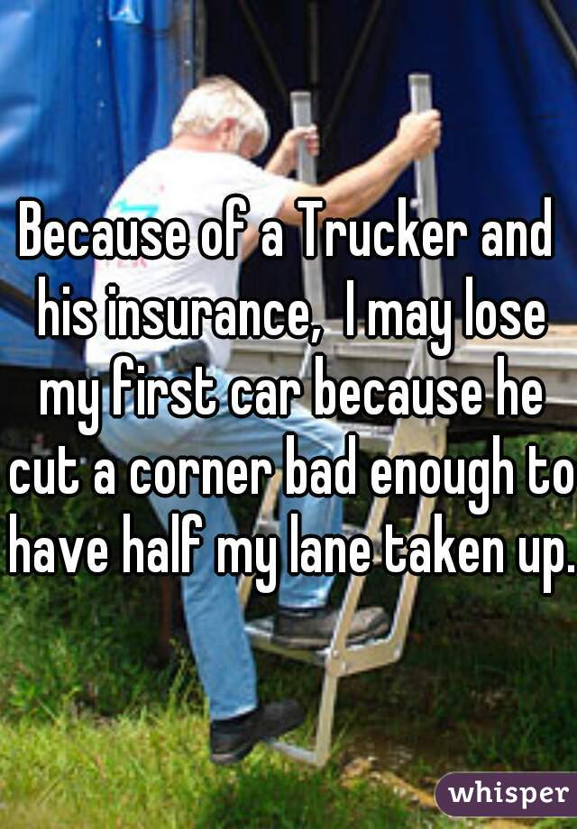 Because of a Trucker and his insurance,  I may lose my first car because he cut a corner bad enough to have half my lane taken up.