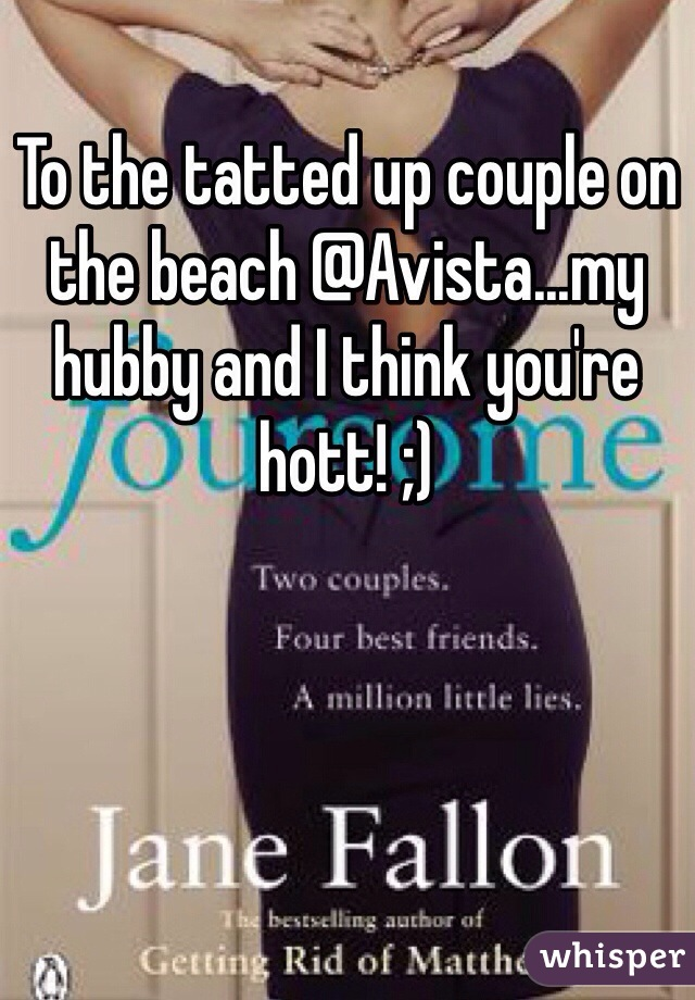 To the tatted up couple on the beach @Avista...my hubby and I think you're hott! ;)