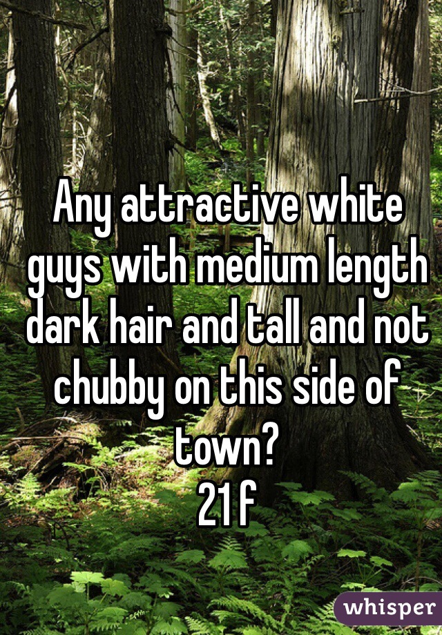 Any attractive white guys with medium length dark hair and tall and not chubby on this side of town? 21 f