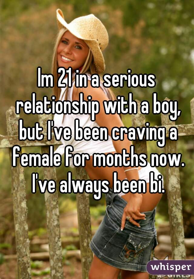 Im 21 in a serious relationship with a boy, but I've been craving a female for months now. I've always been bi.