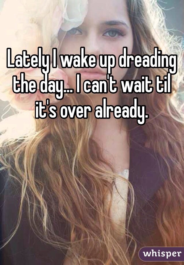Lately I wake up dreading the day... I can't wait til it's over already.