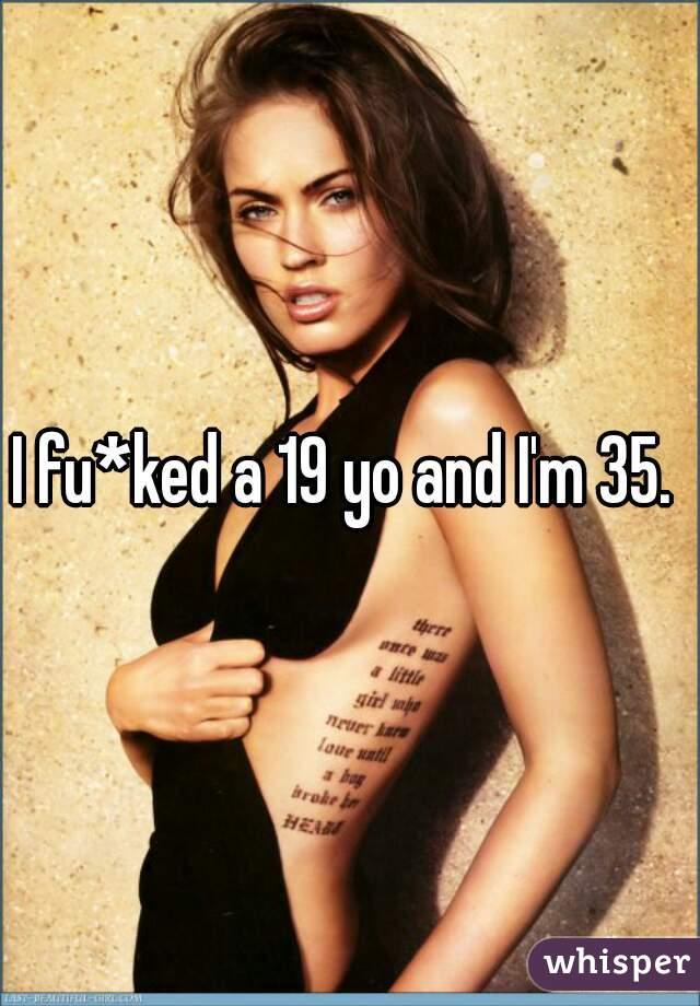 I fu*ked a 19 yo and I'm 35.