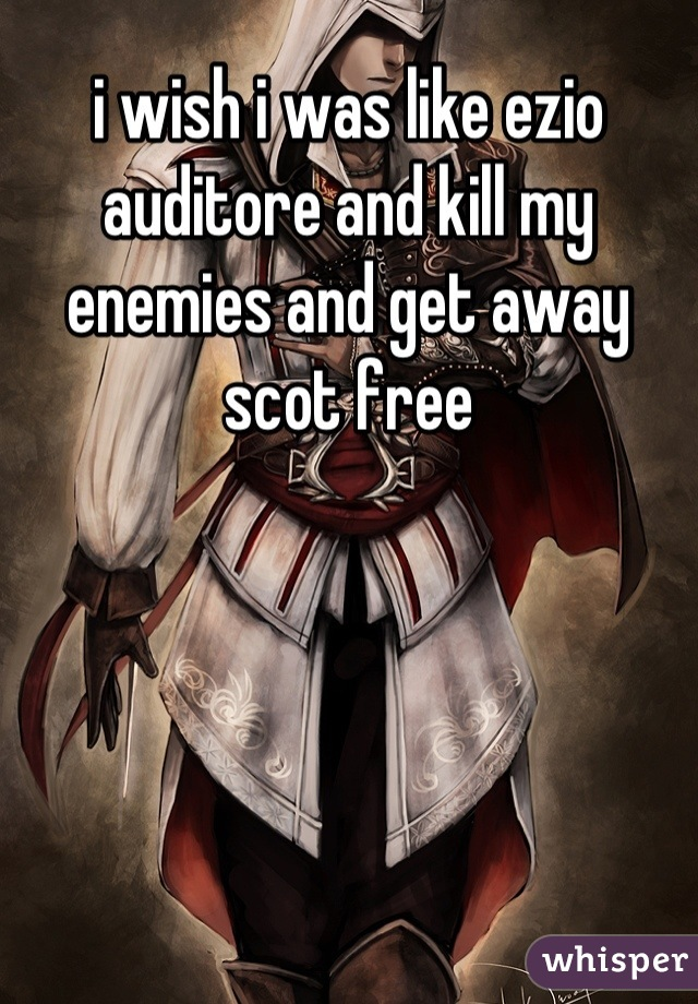 i wish i was like ezio auditore and kill my enemies and get away scot free