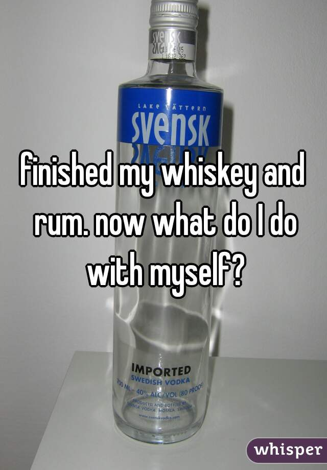 finished my whiskey and rum. now what do I do with myself?