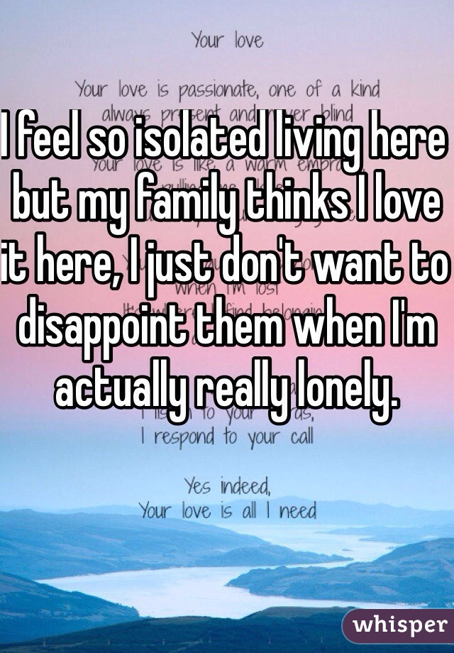 I feel so isolated living here but my family thinks I love it here, I just don't want to disappoint them when I'm actually really lonely.