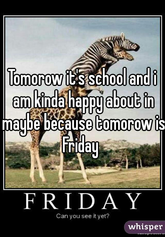 Tomorow it's school and i am kinda happy about in maybe because tomorow is Friday