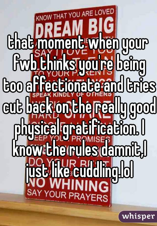 that moment when your fwb thinks you're being too affectionate and tries cut back on the really good physical gratification. I know the rules damnit,I just like cuddling.lol