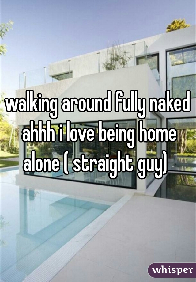 walking around fully naked ahhh i love being home alone ( straight guy)