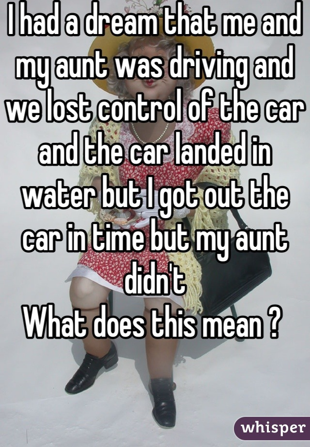I had a dream that me and my aunt was driving and we lost control of the car and the car landed in water but I got out the car in time but my aunt didn't  What does this mean ?