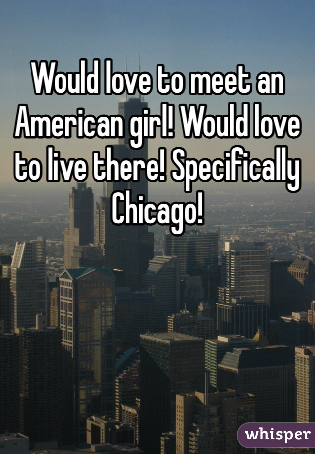Would love to meet an American girl! Would love to live there! Specifically Chicago!
