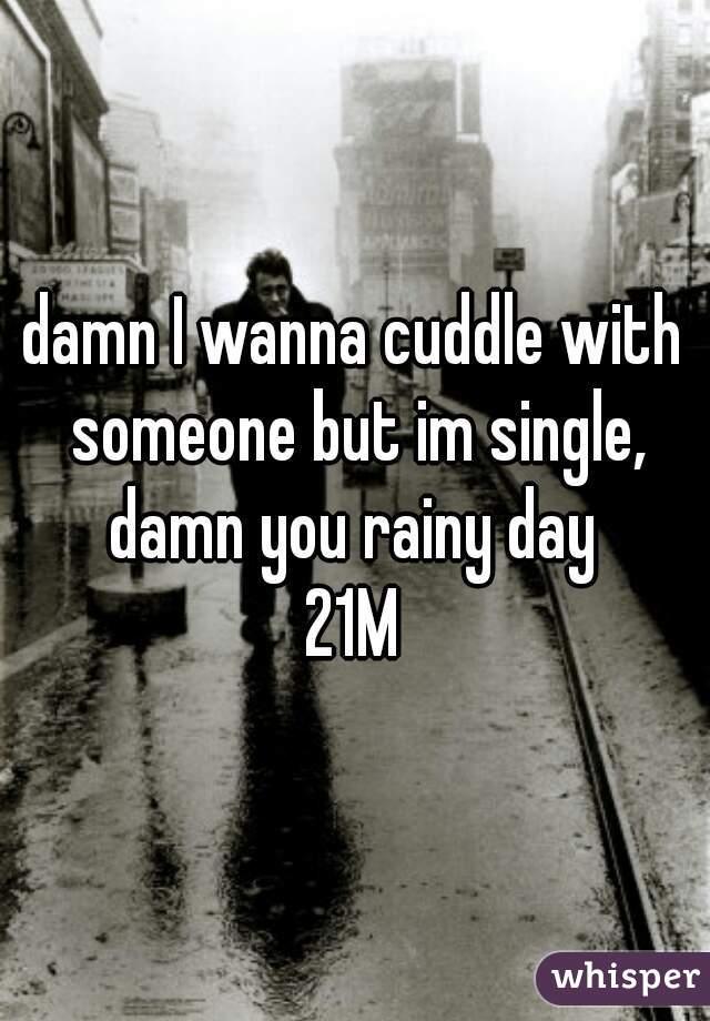 damn I wanna cuddle with someone but im single, damn you rainy day     21M