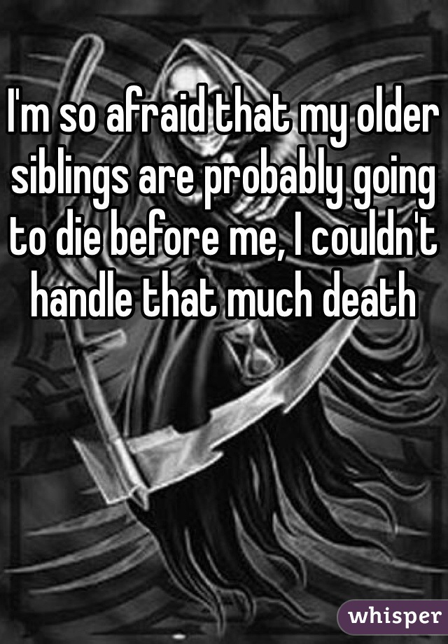 I'm so afraid that my older siblings are probably going to die before me, I couldn't handle that much death