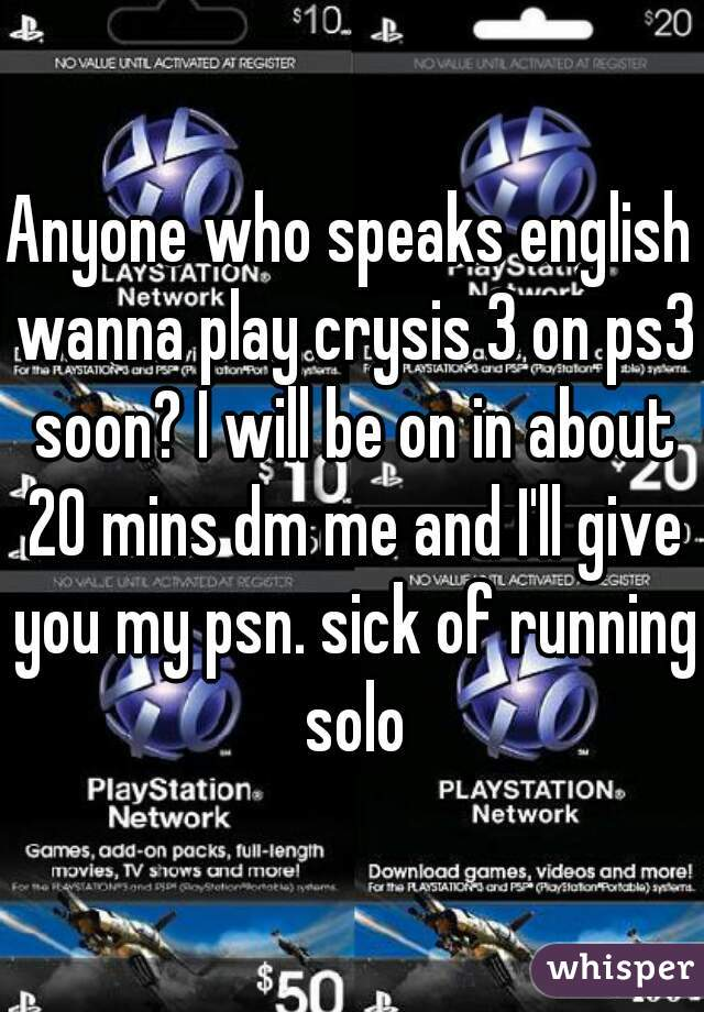 Anyone who speaks english wanna play crysis 3 on ps3 soon? I will be on in about 20 mins dm me and I'll give you my psn. sick of running solo