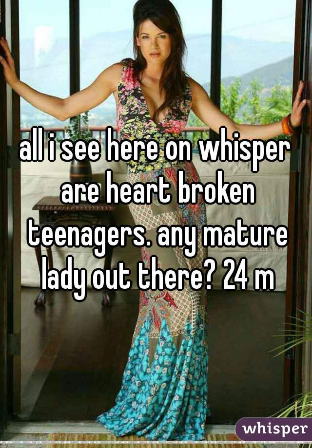 all i see here on whisper are heart broken teenagers. any mature lady out there? 24 m