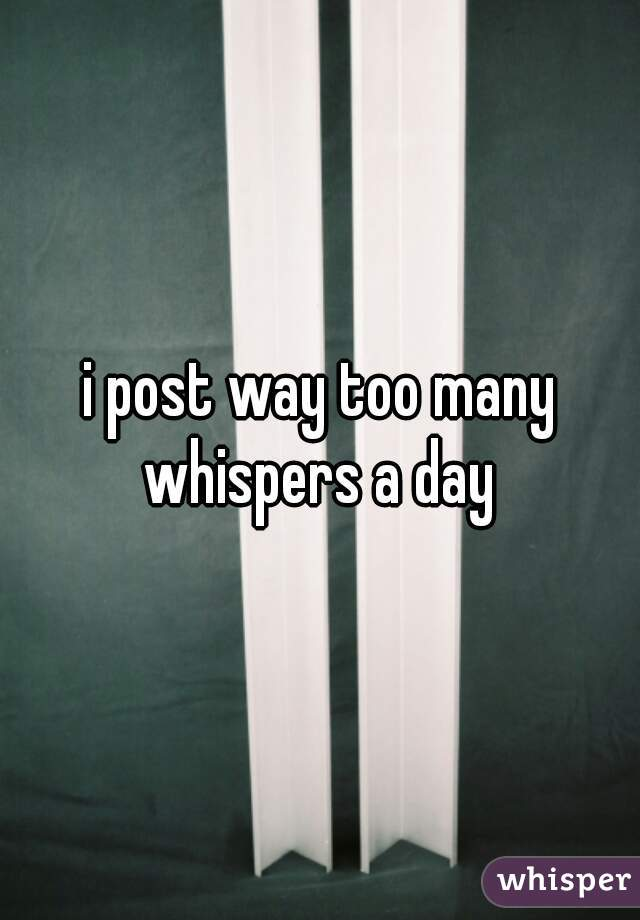 i post way too many whispers a day