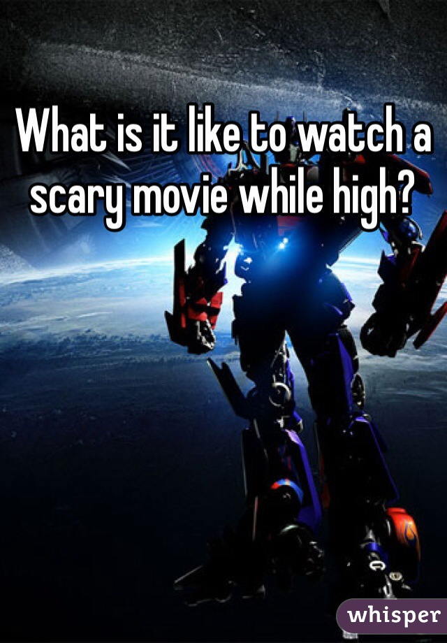 What is it like to watch a scary movie while high?