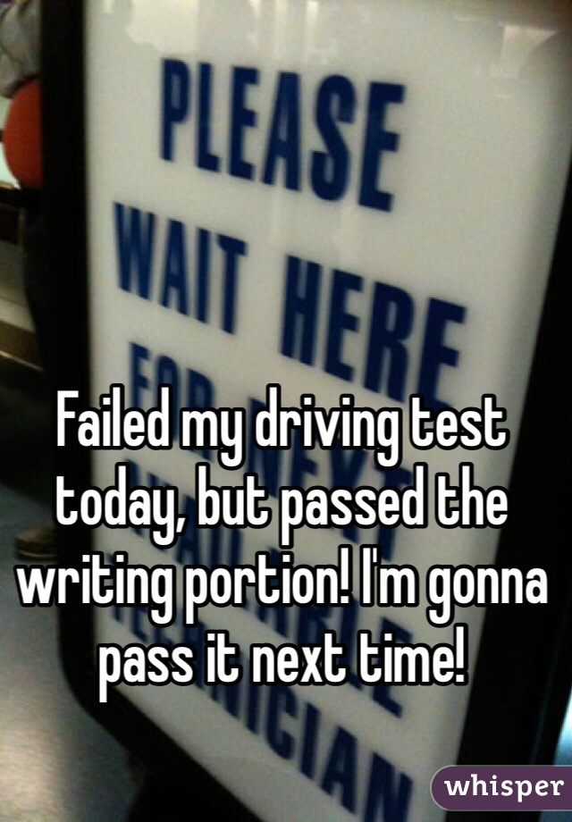 Failed my driving test today, but passed the writing portion! I'm gonna pass it next time!