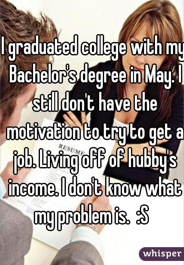 I graduated college with my Bachelor's degree in May. I still don't have the motivation to try to get a job. Living off of hubby's income. I don't know what my problem is.  :S