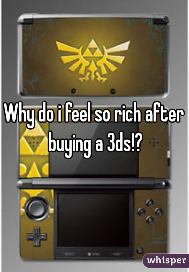 Why do i feel so rich after buying a 3ds!?