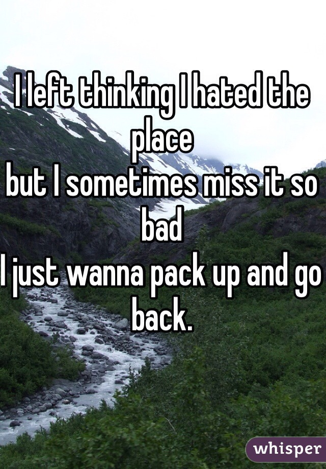 I left thinking I hated the place  but I sometimes miss it so bad  I just wanna pack up and go back.