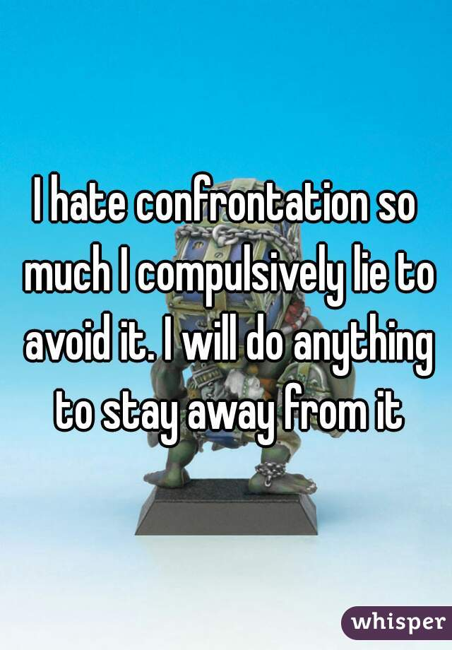I hate confrontation so much I compulsively lie to avoid it. I will do anything to stay away from it