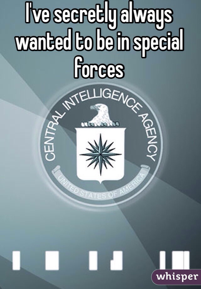 I've secretly always wanted to be in special forces