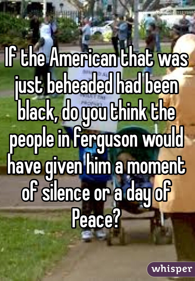If the American that was just beheaded had been black, do you think the people in ferguson would have given him a moment of silence or a day of Peace?