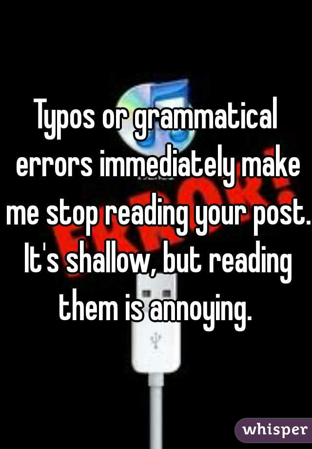 Typos or grammatical errors immediately make me stop reading your post. It's shallow, but reading them is annoying.