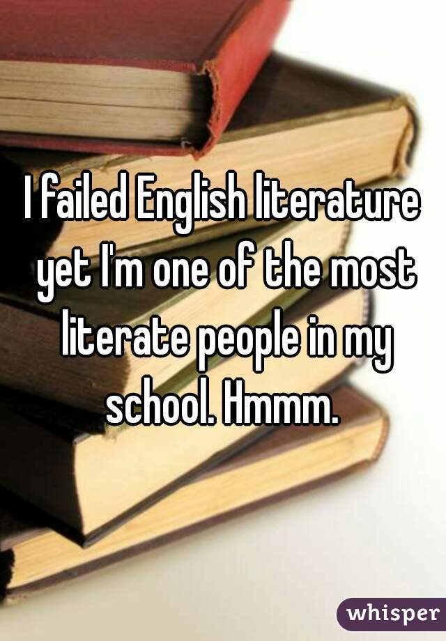 I failed English literature yet I'm one of the most literate people in my school. Hmmm.