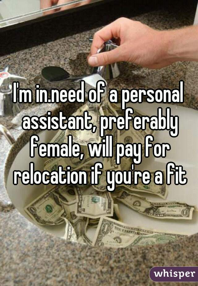 I'm in.need of a personal assistant, preferably female, will pay for relocation if you're a fit