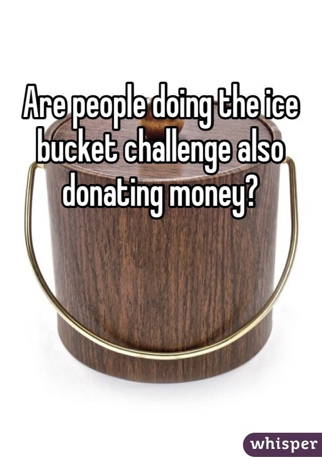 Are people doing the ice bucket challenge also donating money?