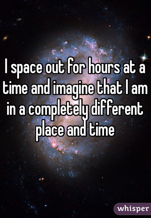 I space out for hours at a time and imagine that I am in a completely different place and time