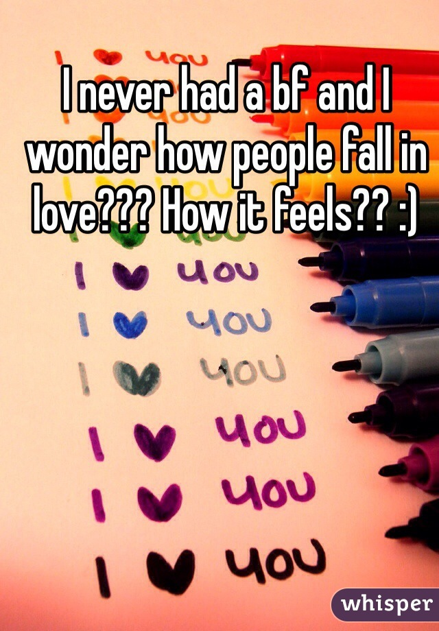 I never had a bf and I wonder how people fall in love??? How it feels?? :)