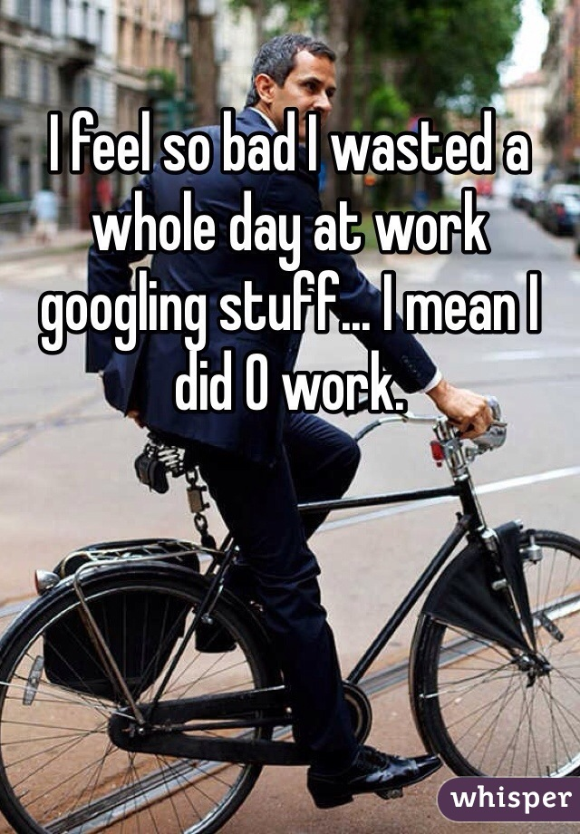 I feel so bad I wasted a whole day at work googling stuff... I mean I did 0 work.