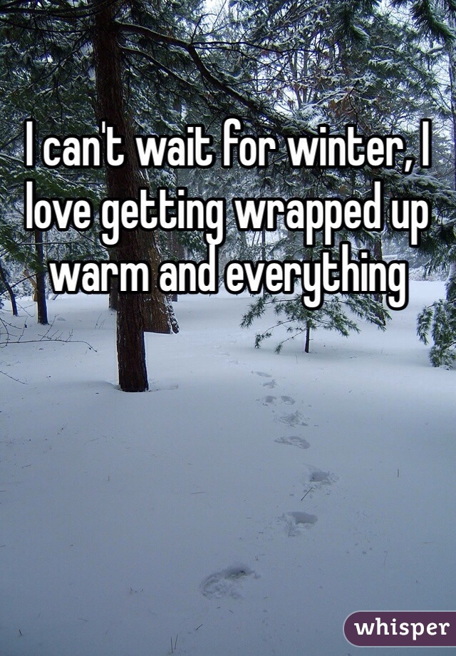 I can't wait for winter, I love getting wrapped up warm and everything