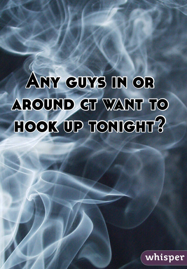 Any guys in or around ct want to hook up tonight?