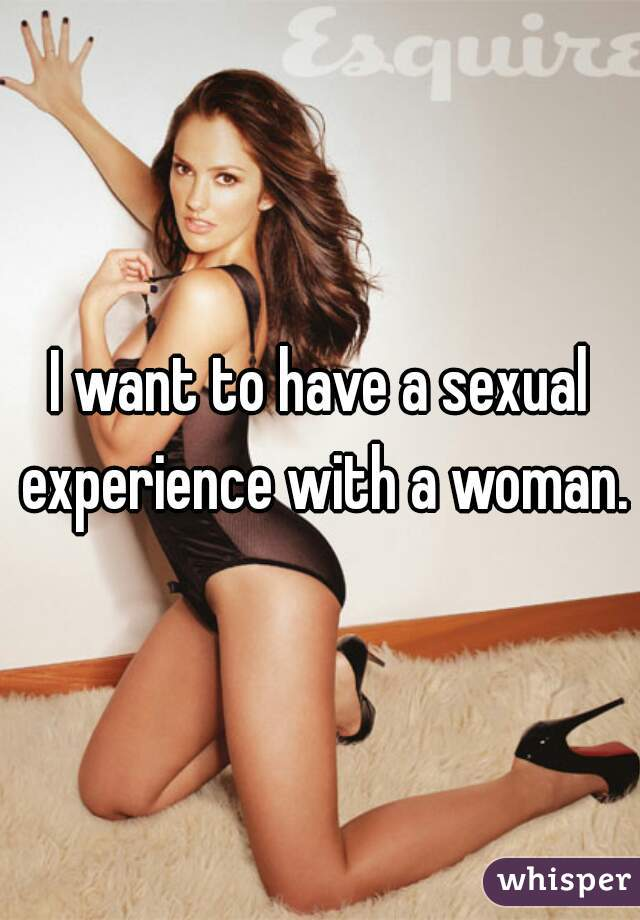 I want to have a sexual experience with a woman.
