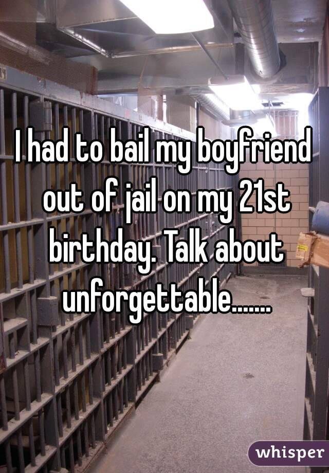 I had to bail my boyfriend out of jail on my 21st birthday. Talk about unforgettable.......