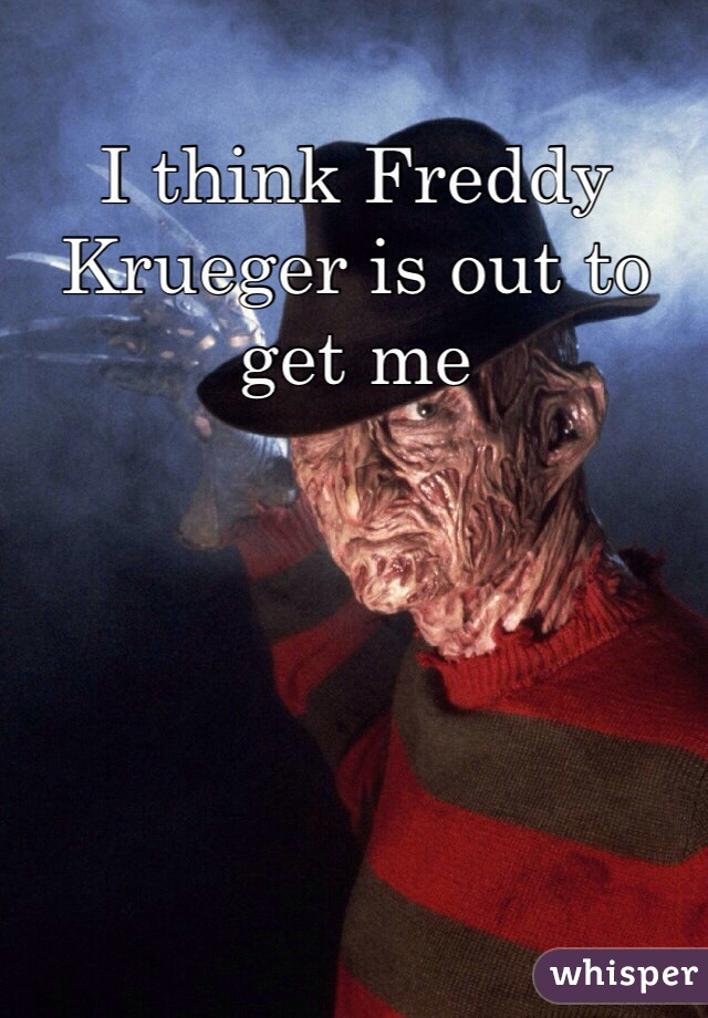 I think Freddy Krueger is out to get me
