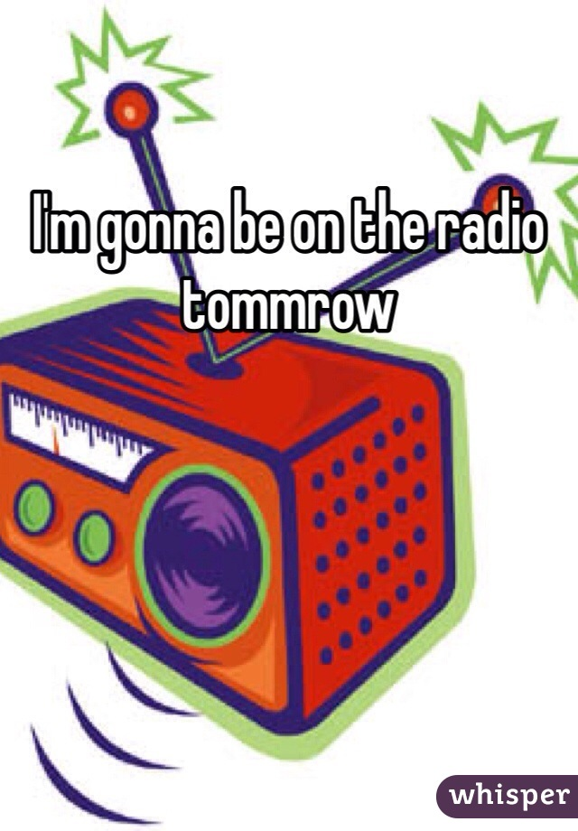 I'm gonna be on the radio tommrow
