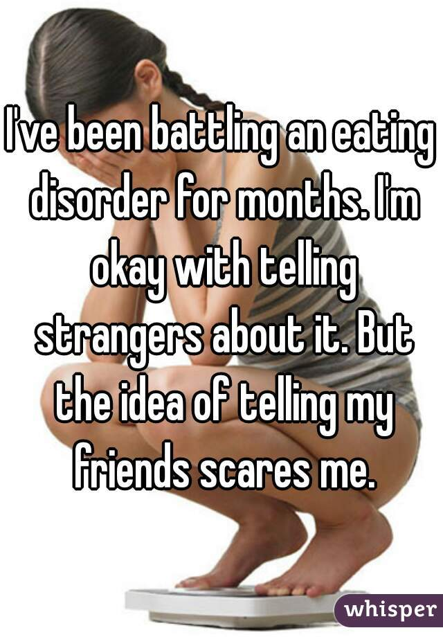 I've been battling an eating disorder for months. I'm okay with telling strangers about it. But the idea of telling my friends scares me.