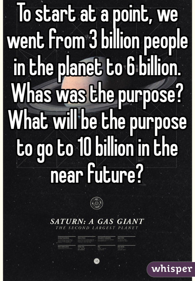 To start at a point, we went from 3 billion people in the planet to 6 billion. Whas was the purpose? What will be the purpose to go to 10 billion in the near future?