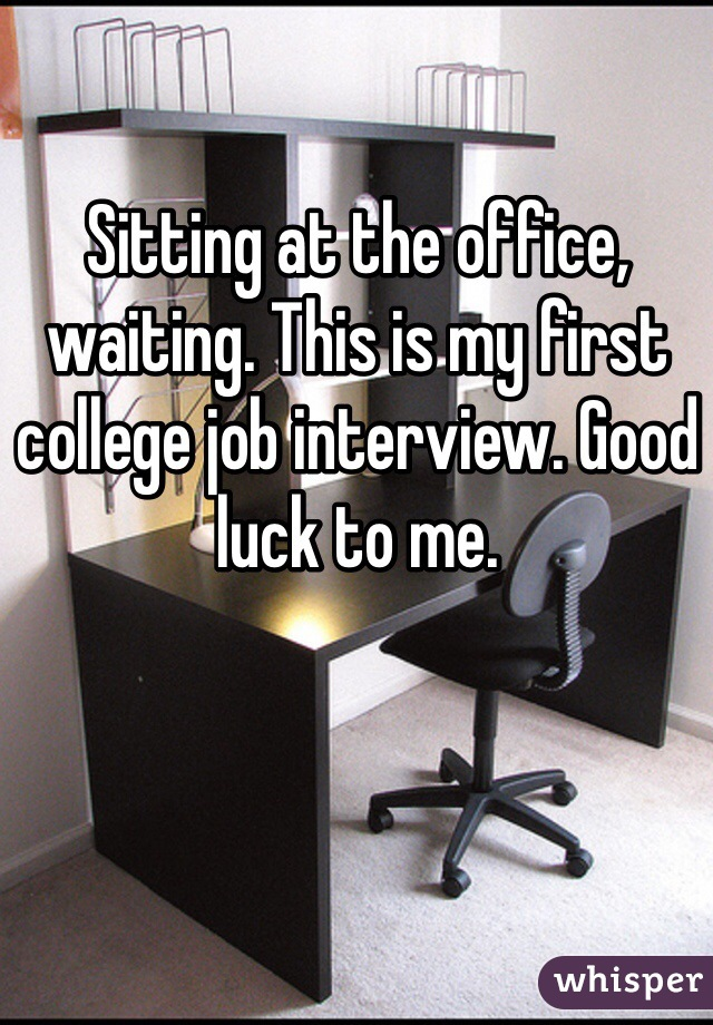 Sitting at the office, waiting. This is my first college job interview. Good luck to me.