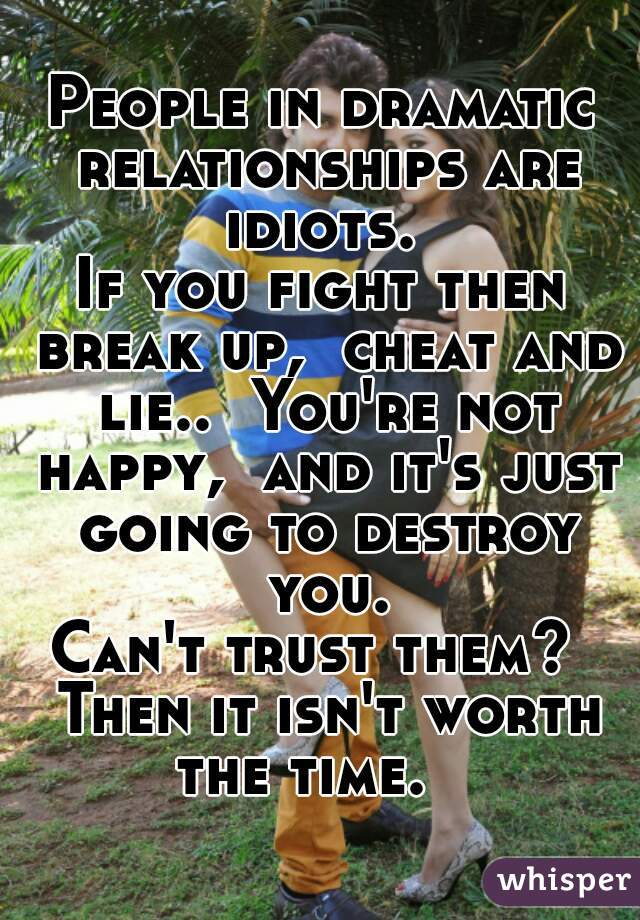 People in dramatic relationships are idiots.  If you fight then break up,  cheat and lie..  You're not happy,  and it's just going to destroy you. Can't trust them?  Then it isn't worth the time.