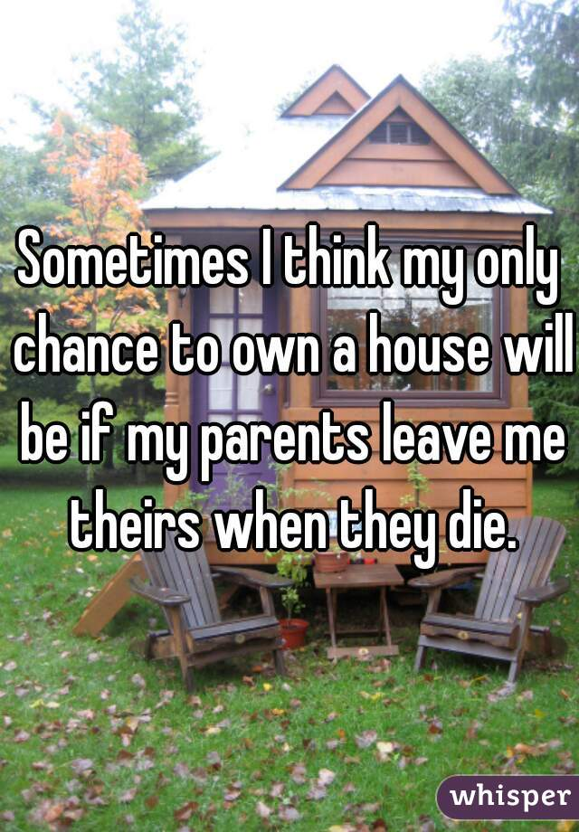 Sometimes I think my only chance to own a house will be if my parents leave me theirs when they die.